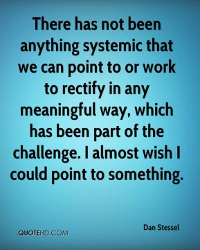 Dan Stessel - There has not been anything systemic that we can point to or work to rectify in any meaningful way, which has been part of the challenge. I almost wish I could point to something.