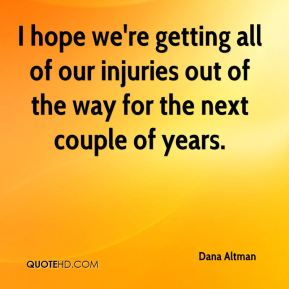 I hope we're getting all of our injuries out of the way for the next couple of years.