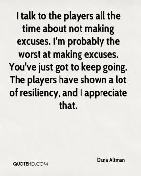 I talk to the players all the time about not making excuses. I'm probably the worst at making excuses. You've just got to keep going. The players have shown a lot of resiliency, and I appreciate that.