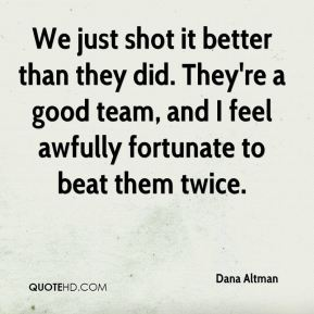 We just shot it better than they did. They're a good team, and I feel awfully fortunate to beat them twice.