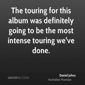 The touring for this album was definitely going to be the most intense touring we've done.
