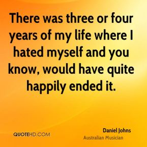 There was three or four years of my life where I hated myself and you know, would have quite happily ended it.
