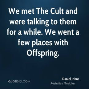 We met The Cult and were talking to them for a while. We went a few places with Offspring.