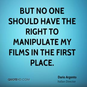Dario Argento - But no one should have the right to manipulate my films in the first place.