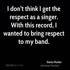 Darius Rucker - I don't think I get the respect as a singer. With this record, I wanted to bring respect to my band.