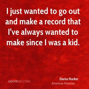 Darius Rucker - I just wanted to go out and make a record that I've always wanted to make since I was a kid.