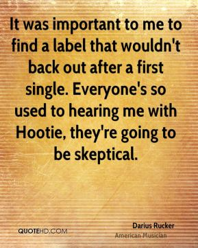It was important to me to find a label that wouldn't back out after a first single. Everyone's so used to hearing me with Hootie, they're going to be skeptical.