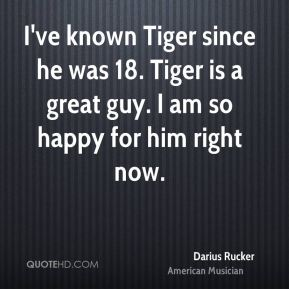 Darius Rucker - I've known Tiger since he was 18. Tiger is a great guy. I am so happy for him right now.