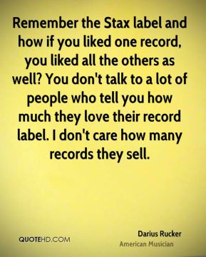 Darius Rucker - Remember the Stax label and how if you liked one record, you liked all the others as well? You don't talk to a lot of people who tell you how much they love their record label. I don't care how many records they sell.