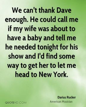 Darius Rucker - We can't thank Dave enough. He could call me if my wife was about to have a baby and tell me he needed tonight for his show and I'd find some way to get her to let me head to New York.
