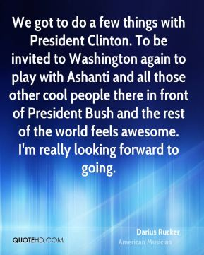 Darius Rucker - We got to do a few things with President Clinton. To be invited to Washington again to play with Ashanti and all those other cool people there in front of President Bush and the rest of the world feels awesome. I'm really looking forward to going.