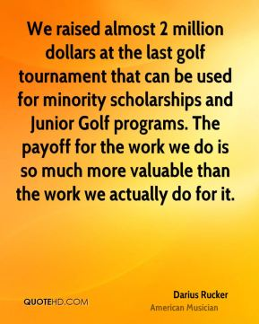Darius Rucker - We raised almost 2 million dollars at the last golf tournament that can be used for minority scholarships and Junior Golf programs. The payoff for the work we do is so much more valuable than the work we actually do for it.
