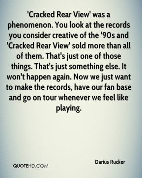 Darius Rucker - 'Cracked Rear View' was a phenomenon. You look at the records you consider creative of the '90s and 'Cracked Rear View' sold more than all of them. That's just one of those things. That's just something else. It won't happen again. Now we just want to make the records, have our fan base and go on tour whenever we feel like playing.