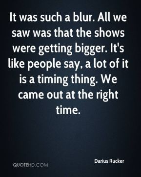 Darius Rucker - It was such a blur. All we saw was that the shows were getting bigger. It's like people say, a lot of it is a timing thing. We came out at the right time.