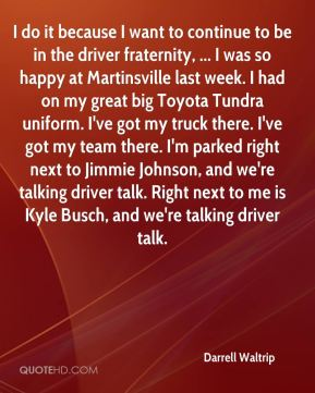 I do it because I want to continue to be in the driver fraternity, ... I was so happy at Martinsville last week. I had on my great big Toyota Tundra uniform. I've got my truck there. I've got my team there. I'm parked right next to Jimmie Johnson, and we're talking driver talk. Right next to me is Kyle Busch, and we're talking driver talk.