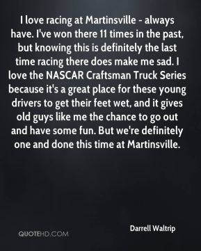I love racing at Martinsville - always have. I've won there 11 times in the past, but knowing this is definitely the last time racing there does make me sad. I love the NASCAR Craftsman Truck Series because it's a great place for these young drivers to get their feet wet, and it gives old guys like me the chance to go out and have some fun. But we're definitely one and done this time at Martinsville.