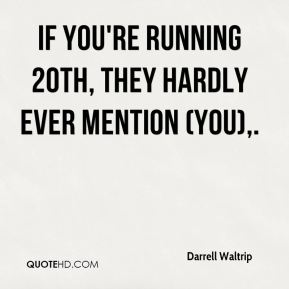 Darrell Waltrip - If you're running 20th, they hardly ever mention (you).