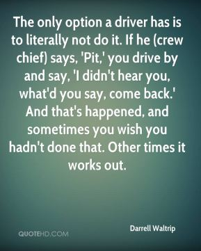 The only option a driver has is to literally not do it. If he (crew chief) says, 'Pit,' you drive by and say, 'I didn't hear you, what'd you say, come back.' And that's happened, and sometimes you wish you hadn't done that. Other times it works out.