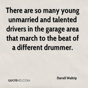 There are so many young unmarried and talented drivers in the garage area that march to the beat of a different drummer.