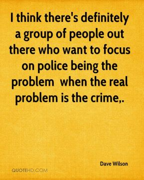 I think there's definitely a group of people out there who want to focus on police being the problem … when the real problem is the crime.