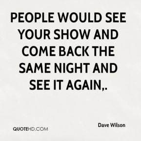 People would see your show and come back the same night and see it again.