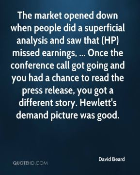 David Beard - The market opened down when people did a superficial analysis and saw that (HP) missed earnings, ... Once the conference call got going and you had a chance to read the press release, you got a different story. Hewlett's demand picture was good.