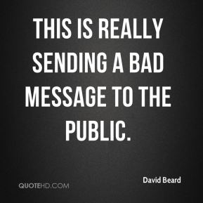 David Beard - This is really sending a bad message to the public.