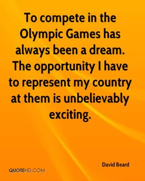 David Beard - To compete in the Olympic Games has always been a dream. The opportunity I have to represent my country at them is unbelievably exciting.