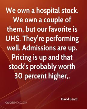 David Beard - We own a hospital stock. We own a couple of them, but our favorite is UHS. They're performing well. Admissions are up. Pricing is up and that stock's probably worth 30 percent higher.