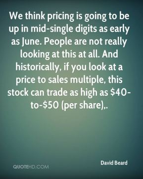 David Beard - We think pricing is going to be up in mid-single digits as early as June. People are not really looking at this at all. And historically, if you look at a price to sales multiple, this stock can trade as high as $40-to-$50 (per share).