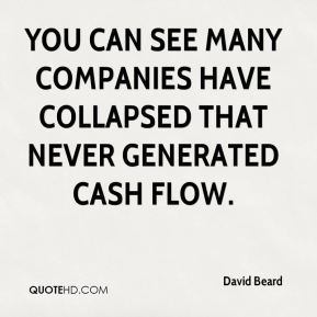 David Beard - You can see many companies have collapsed that never generated cash flow.