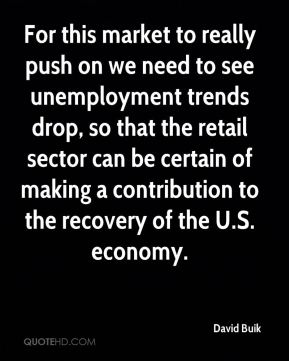 For this market to really push on we need to see unemployment trends drop, so that the retail sector can be certain of making a contribution to the recovery of the U.S. economy.