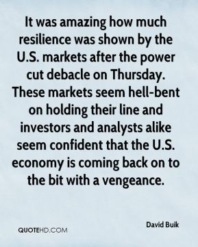 David Buik - It was amazing how much resilience was shown by the U.S. markets after the power cut debacle on Thursday. These markets seem hell-bent on holding their line and investors and analysts alike seem confident that the U.S. economy is coming back on to the bit with a vengeance.