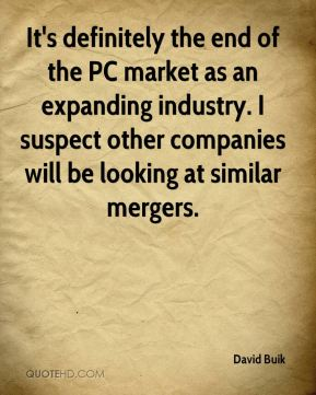 David Buik - It's definitely the end of the PC market as an expanding industry. I suspect other companies will be looking at similar mergers.