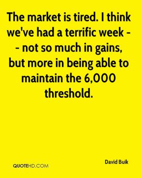 David Buik - The market is tired. I think we've had a terrific week -- not so much in gains, but more in being able to maintain the 6,000 threshold.
