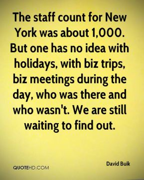 The staff count for New York was about 1,000. But one has no idea with holidays, with biz trips, biz meetings during the day, who was there and who wasn't. We are still waiting to find out.