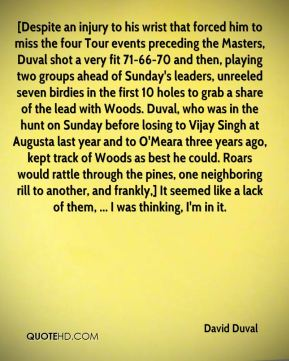David Duval - [Despite an injury to his wrist that forced him to miss the four Tour events preceding the Masters, Duval shot a very fit 71-66-70 and then, playing two groups ahead of Sunday's leaders, unreeled seven birdies in the first 10 holes to grab a share of the lead with Woods. Duval, who was in the hunt on Sunday before losing to Vijay Singh at Augusta last year and to O'Meara three years ago, kept track of Woods as best he could. Roars would rattle through the pines, one neighboring rill to another, and frankly,] It seemed like a lack of them, ... I was thinking, I'm in it.