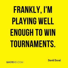 Frankly, I'm playing well enough to win tournaments.