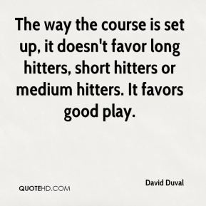 The way the course is set up, it doesn't favor long hitters, short hitters or medium hitters. It favors good play.