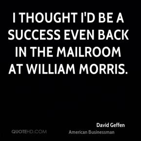 I thought I'd be a success even back in the mailroom at William Morris.