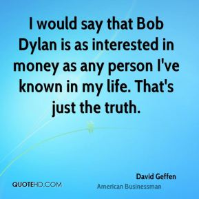 David Geffen - I would say that Bob Dylan is as interested in money as any person I've known in my life. That's just the truth.