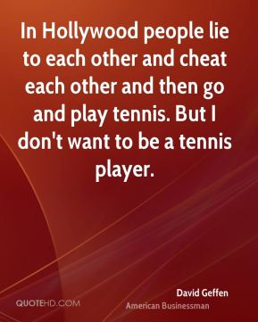 In Hollywood people lie to each other and cheat each other and then go and play tennis. But I don't want to be a tennis player.
