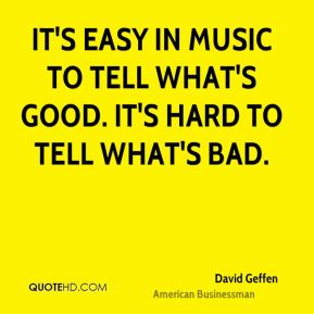It's easy in music to tell what's good. It's hard to tell what's bad.