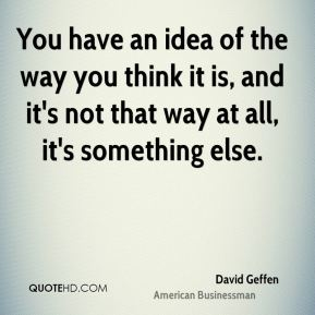 You have an idea of the way you think it is, and it's not that way at all, it's something else.
