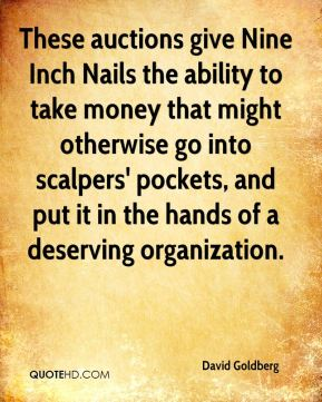 David Goldberg - These auctions give Nine Inch Nails the ability to take money that might otherwise go into scalpers' pockets, and put it in the hands of a deserving organization.