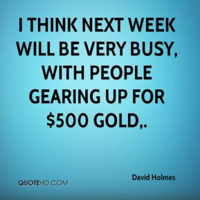I think next week will be very busy, with people gearing up for $500 gold.