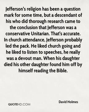 David Holmes - Jefferson's religion has been a question mark for some time, but a descendant of his who did thorough research came to the conclusion that Jefferson was a conservative Unitarian. That's accurate. In church attendance, Jefferson probably led the pack. He liked church going and he liked to listen to speeches, he really was a devout man. When his daughter died his other daughter found him off by himself reading the Bible.