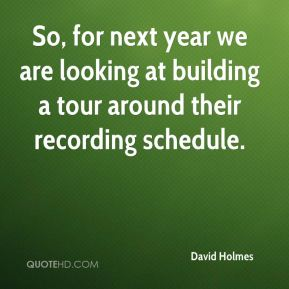 So, for next year we are looking at building a tour around their recording schedule.