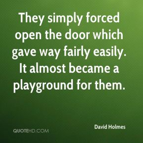 They simply forced open the door which gave way fairly easily. It almost became a playground for them.