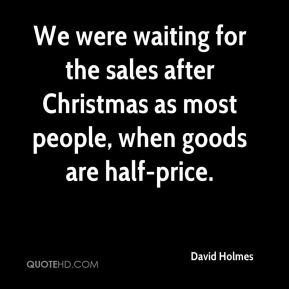 We were waiting for the sales after Christmas as most people, when goods are half-price.